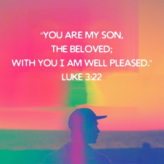 You are my son, the Beloved; with you I am well pleased. Luke 3:22